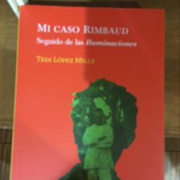 Mi caso Rimbaud : seguido de las Iluminaciones / Tedi López Mills.