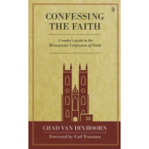 Confessing the Faith: A Reader's Guide to the Westminster Confession of Faith (Hardback)
